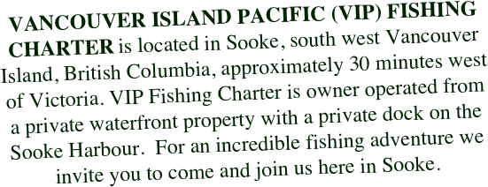 VANCOUVER ISLAND PACIFIC (VIP) FISHING CHARTER is located in Sooke, south west Vancouver Island, British Columbia, approximately 30 minutes west of Victoria. VIP Fishing Charter is owner operated from a private waterfront property with a private dock on the Sooke Harbour.  For an incredible fishing adventure we invite you to come and join us here in Sooke.